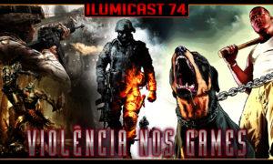 Ilumicast 74 – Violência nos Games