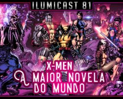 Ilumicast #81 – X-Men, a maior novela do mundo