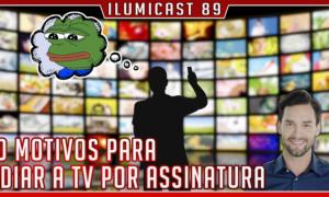 ILUMICAST #89 – 10 motivos para odiar a TV por assinatura