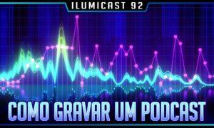 ILUMICAST #92 – Como gravar um Podcast